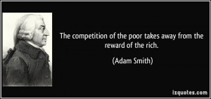 the competition of the poor takes away from the reward of the rich ...