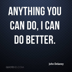 john-delaney-quote-anything-you-can-do-i-can-do-better.jpg