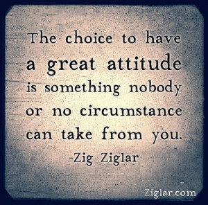 The choice to have a great attitude is something that nobody or no ...