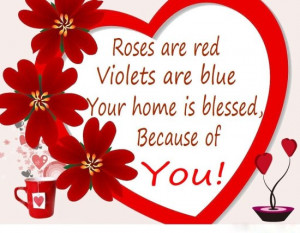 Roses are red, violets are blue, your home is blessed, because of you!