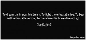 To dream the impossible dream, To fight the unbeatable foe, To bear ...