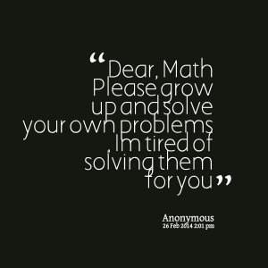 Quotes Picture: dear, math please grow up and solve your own problems ...
