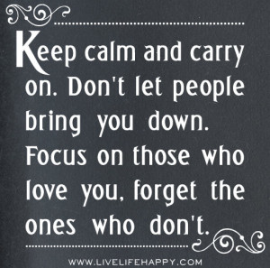 Keep calm and carry on. Don't let people bring you down. Focus on ...
