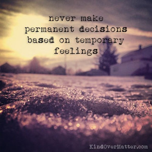 Never make permanent decisions based on temporary feelings