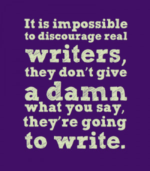 It is impossible to discourage real writers, they don't give a damn ...