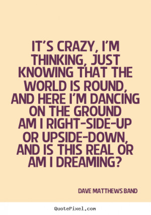 Dave Matthews Band Quotes - It's crazy, I'm thinking, just knowing ...