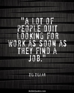 ... people quit looking for work as soon as they find a job - Zig Ziglar
