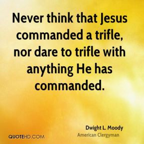 Never think that Jesus commanded a trifle, nor dare to trifle with ...