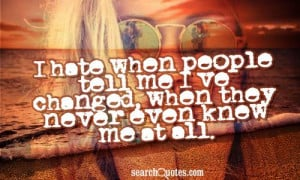 hate when people tell me I've changed, when they never even knew me ...
