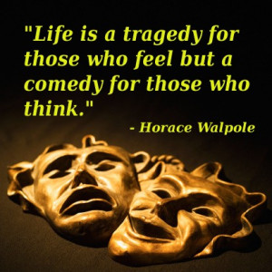 Life is a tragedy for those who feel but a comedy for those who think ...