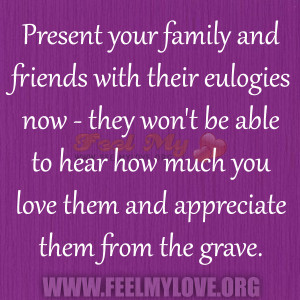... to hear how much you love them and appreciate them from the grave