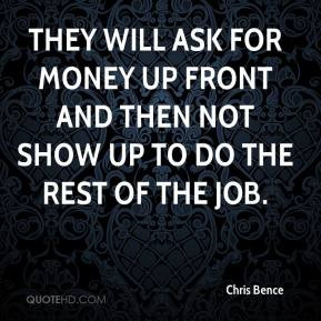 They will ask for money up front and then not show up to do the rest ...