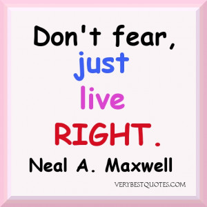 Don't fear Quotes. Don't fear just live right.