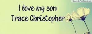 love my son! Trace Christopher Profile Facebook Covers