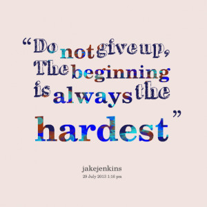Quotes Picture: do not give up, the beginning is always the hardest