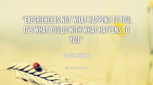 ... to you; it's what you do with what happens to you. – Aldous Huxley