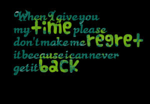 Quotes Picture: when i give you my time please don't make me regret it ...