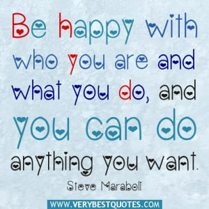 Be happy with who you are and what you do, and you can do anything you ...