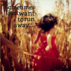 Quotes Picture: sometimes i just want to run away