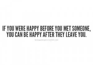If you were happy before you met someone, you can be happy after they ...