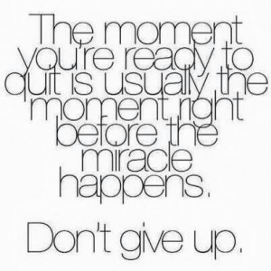 The moment you're ready to give up is usually the moment right before ...