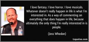 love fantasy. I love horror. I love musicals. Whatever doesn't ...