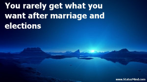... you want after marriage and elections - Funny Quotes - StatusMind.com
