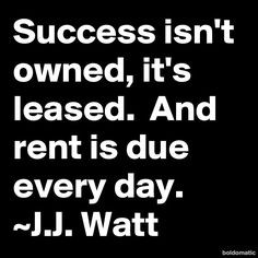 Success isn't owned, it's leased. And rent is due every day.