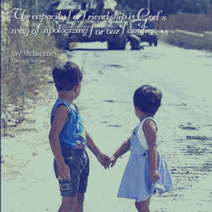Quotes Picture: the capacity for friendship is god's way of ...
