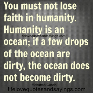 You must not lose faith in humanity. Humanity is an ocean; if a few ...