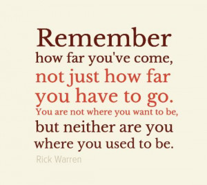 Remember how far you've come, not just how far you have to go. You are ...