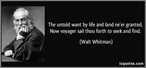 ... granted, Now voyager sail thou forth to seek and find. - Walt Whitman