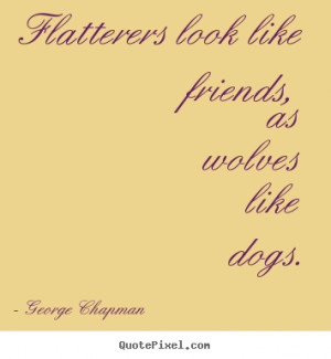 George Chapman Quotes - Flatterers look like friends, as wolves like ...