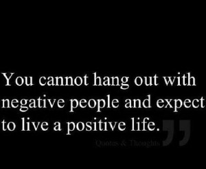 negative ppl living in a negative envirnoment, will tear you down