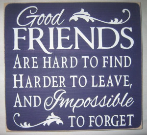 Good Friends are hard to find Harder to leave and Impossible to Forget ...