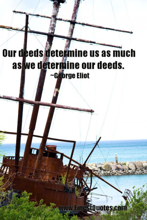Our deeds determine us as much as we determine our deeds. ~George ...