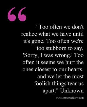 gone. Too often we're too stubborn to say, 'Sorry, I was wrong.' Too ...