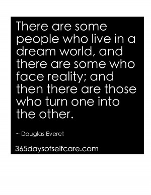 There are some people who live in a dream world, and there are some ...