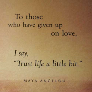 """... given up on love, I say """"Trust life a little bit."""" Maya Angelou"""