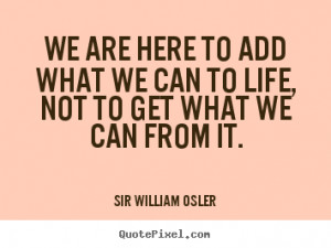 We are here to add what we can to life, not to get what we can from it ...