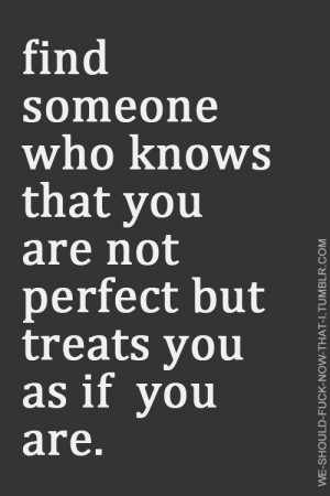 Find someone who knows that you are not perfect but treats you as if ...