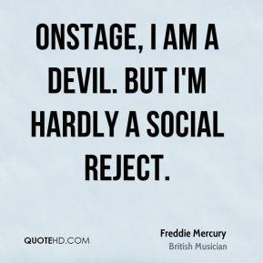 Freddie Mercury - Onstage, I am a devil. But I'm hardly a social ...