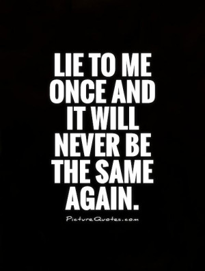 Lie to me once and it will never be the same again Picture Quote #1