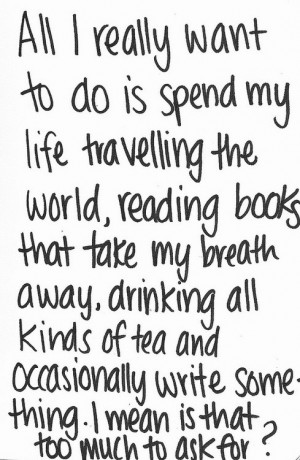 All I really want to do is spend my life traveling the world, reading ...