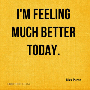 feeling much better today.