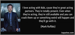 love acting with kids, cause they're great acting partners. They're ...