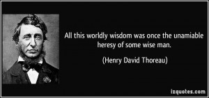 All this worldly wisdom was once the unamiable heresy of some wise man ...