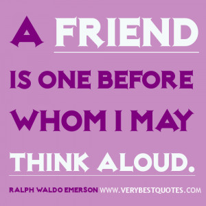 Quotes about friends - A friend is one before whom I may think aloud