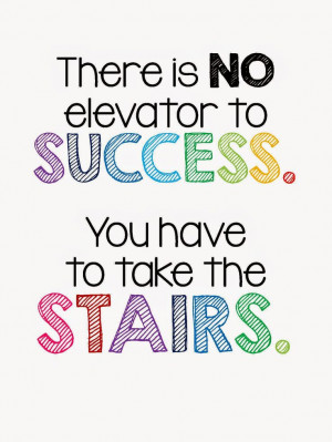 ... is no Elevator to Success. You have to take the STAIRS. FREE Printable