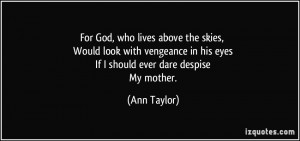For God, who lives above the skies, Would look with vengeance in his ...